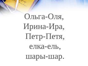 Ольга-Оля, Ирина-Ира, Петр-Петя, елка-ель, шары-шар.