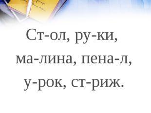 Ст-ол, ру-ки, ма-лина, пена-л, у-рок, ст-риж.