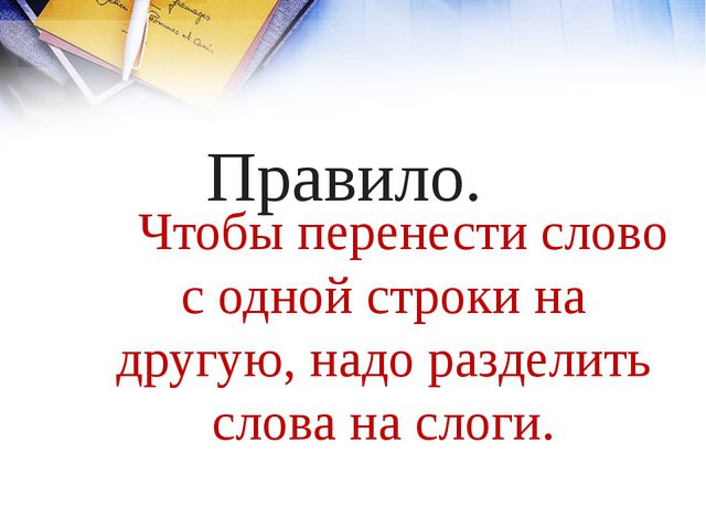 Правило. Чтобы перенести слово с одной строки на другую, надо разделить слова...