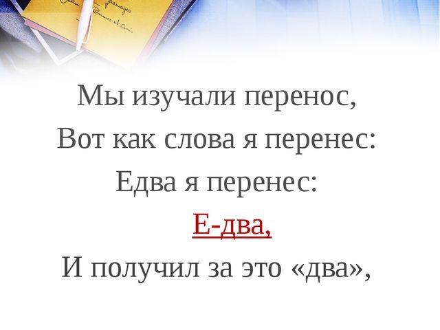 Мы изучали перенос, Вот как слова я перенес: Едва я перенес: Е-два, И получил...