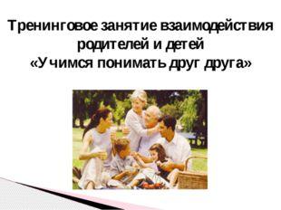 Тренинговое занятие взаимодействия родителей и детей «Учимся понимать друг д
