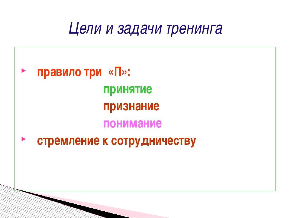 Цели и задачи тренинга правило три «П»: принятие признание понимание стремлен...