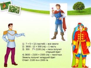 7 + 5 = 12 (частей) – все земли 3600 : 12 = 300 (га) – 1 часть 300 7 = 2100 (