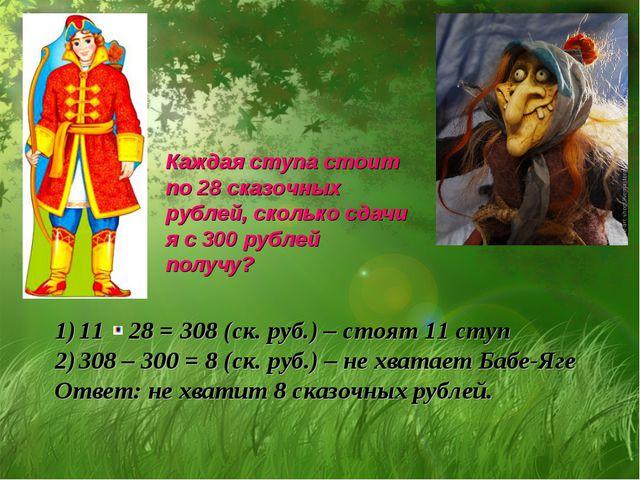 Каждая ступа стоит по 28 сказочных рублей, сколько сдачи я с 300 рублей получ...