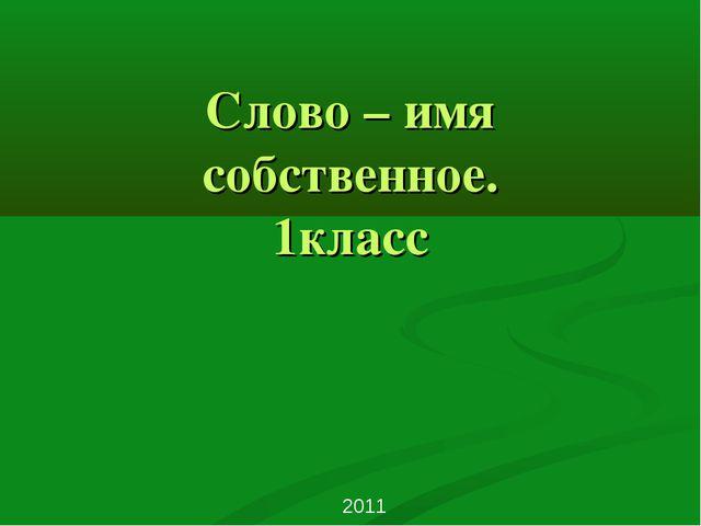 Слово – имя собственное. 1класс 2011 http://www.deti-66.ru/