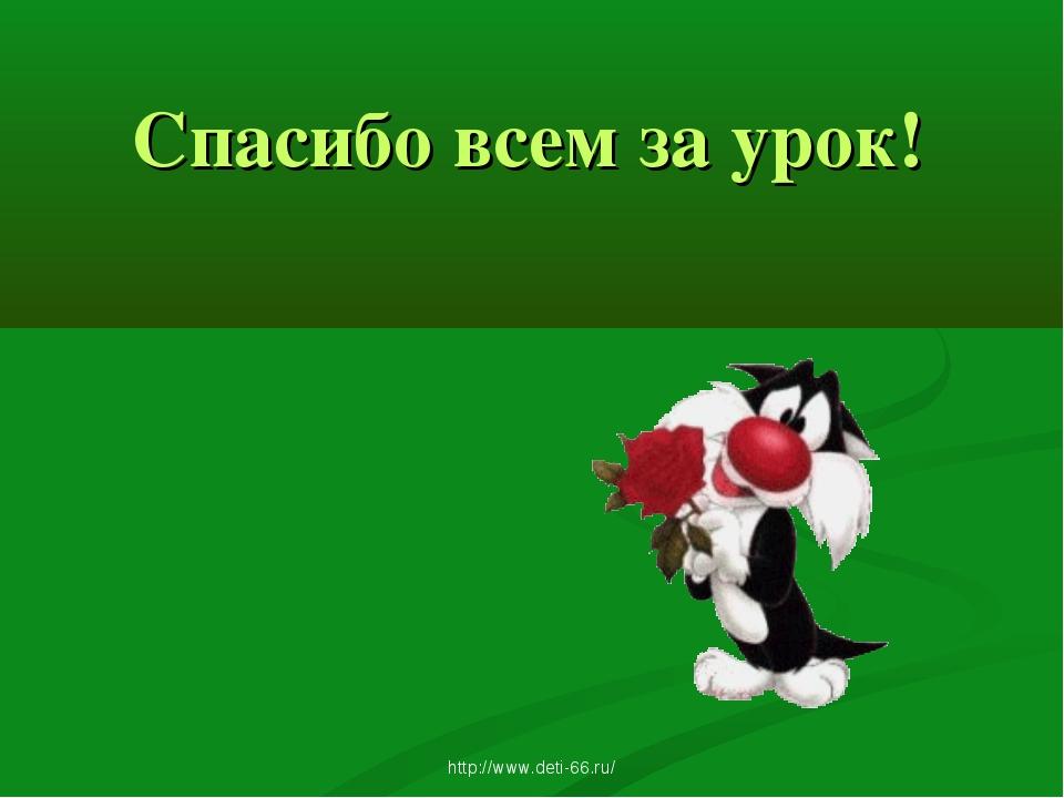 Спасибо всем за урок! http://www.deti-66.ru/ http://www.deti-66.ru/