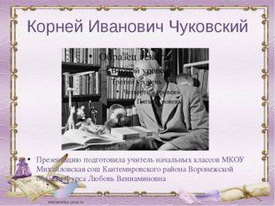 Корней Иванович Чуковский Презентацию подготовила учитель начальных классов М