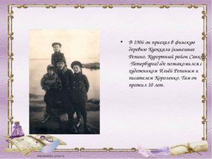 В 1906 он приехал в финскую деревню Куоккала (нынешнее Репино, Курортный райо