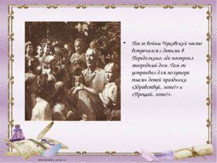 После войны Чуковский часто встречался с детьми в Переделкино, где построил з