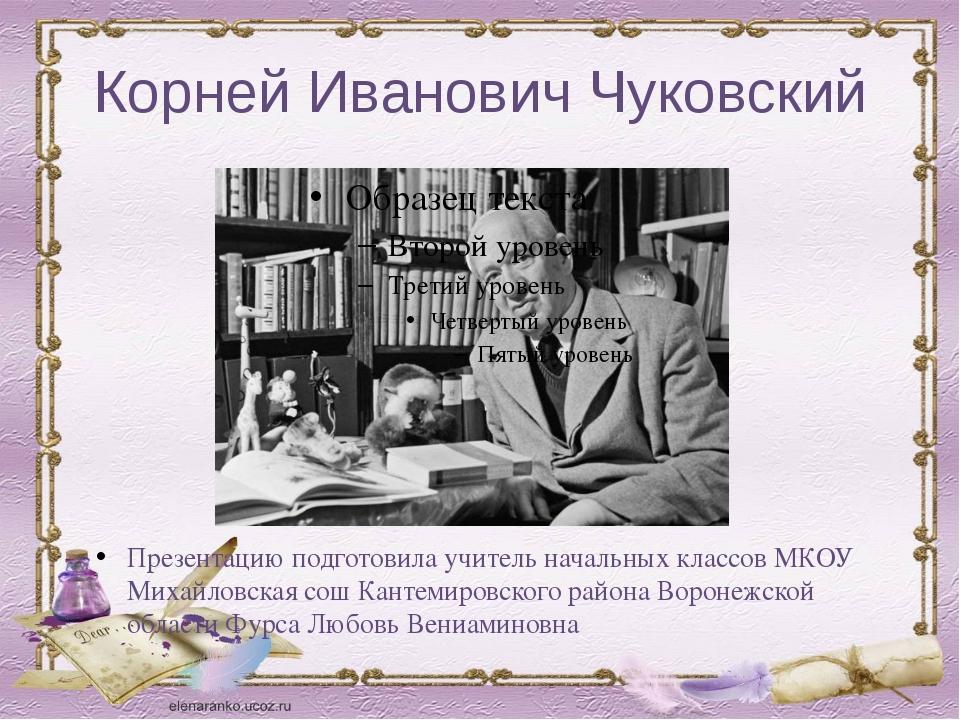 Корней Иванович Чуковский Презентацию подготовила учитель начальных классов М...