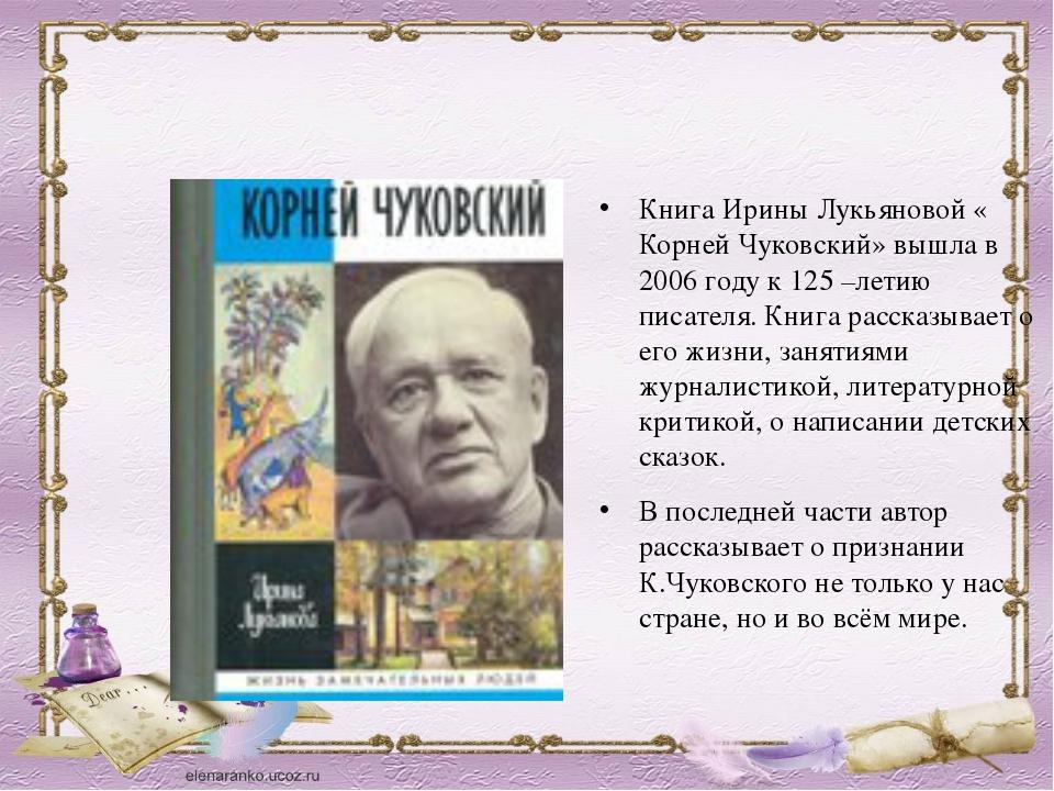 Книга Ирины Лукьяновой « Корней Чуковский» вышла в 2006 году к 125 –летию пис...