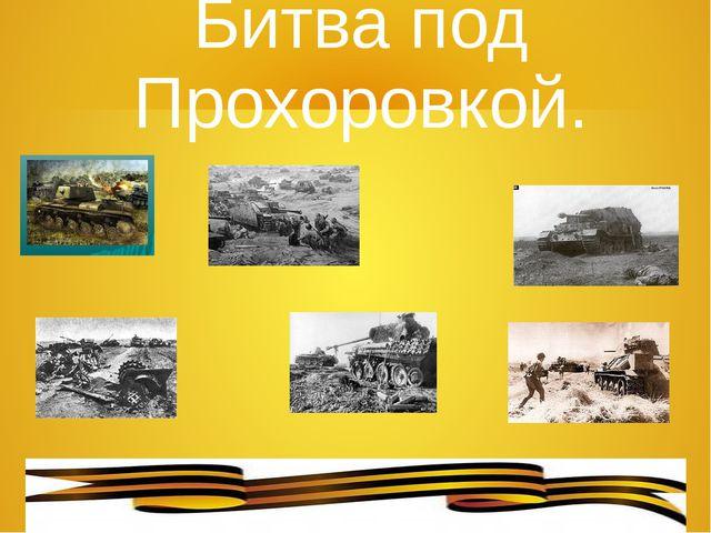 Битва под Прохоровкой.