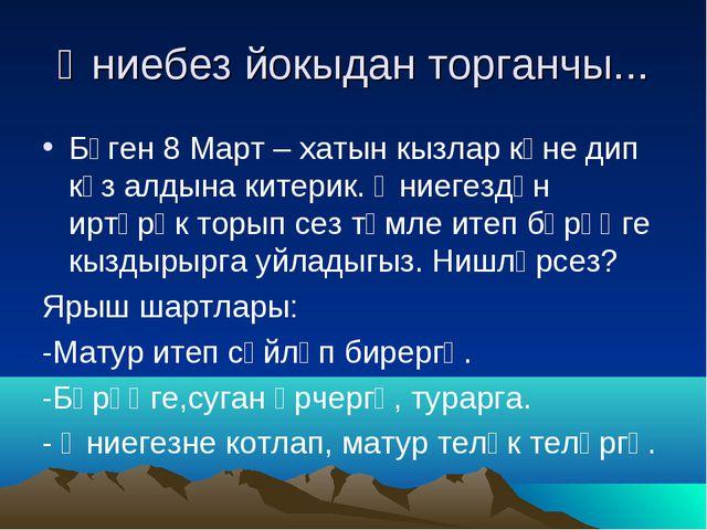 Әниебез йокыдан торганчы... Бүген 8 Март – хатын кызлар көне дип күз алдына к...