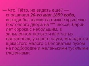 —Что, Пётр, не видать ещё? — спрашивал 20-го мая 1859 года, выходя без шапки