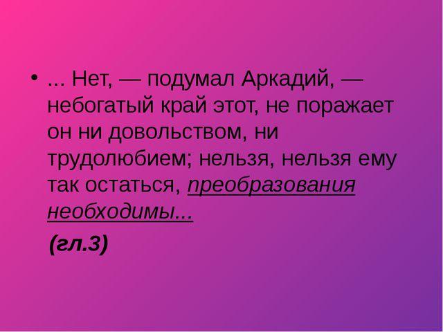 ... Нет, — подумал Аркадий, — небогатый край этот, не поражает он ни довольст...
