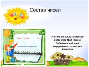 Состав чисел Учитель начальных классов МБОУ СОШ №14 г.Балей Забайкальский кра