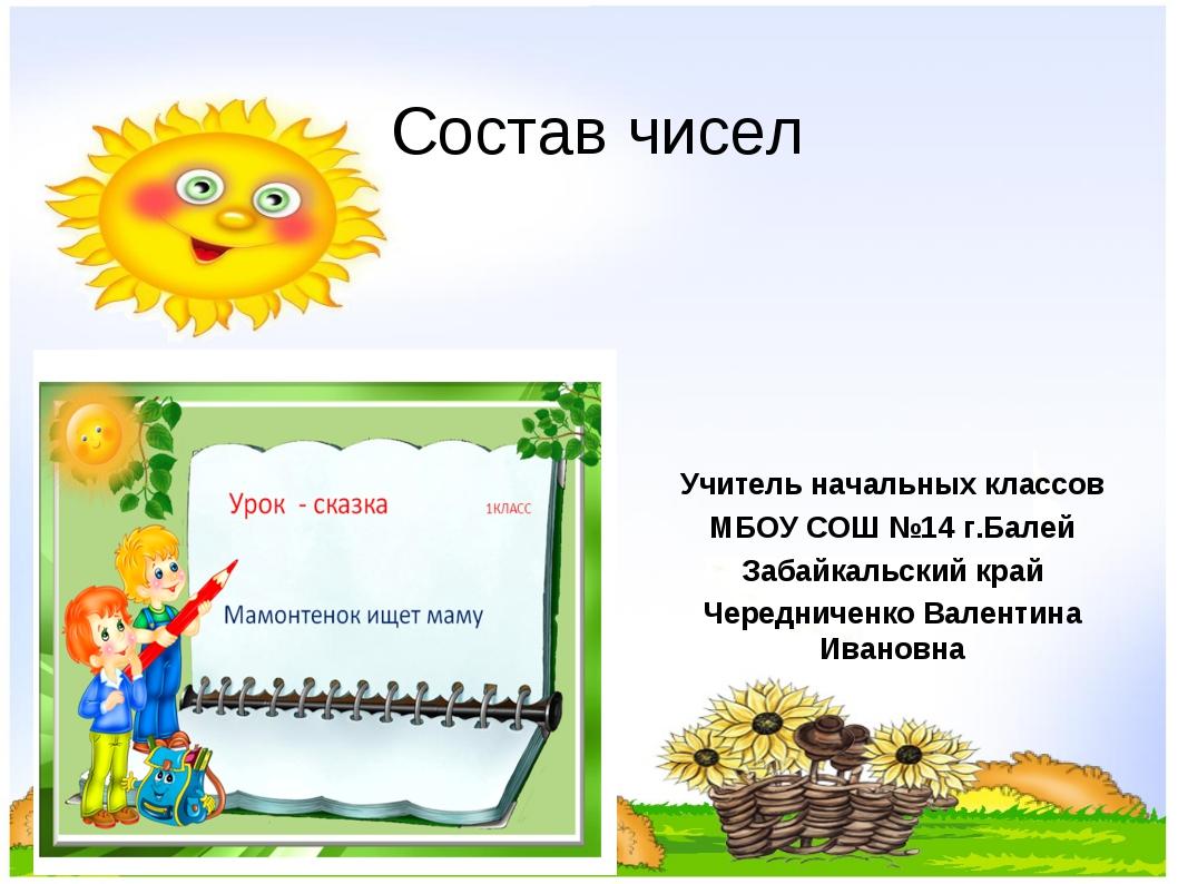 Состав чисел Учитель начальных классов МБОУ СОШ №14 г.Балей Забайкальский кра...