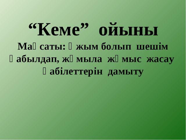 """""""Кеме"""" ойыны Мақсаты: Ұжым болып шешім қабылдап, жұмыла жұмыс жасау қабілетте..."""