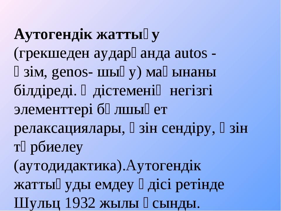 Аутогендік жаттығу (грекшеден аударғанда autos - өзім, genos- шығу) мағынаны...