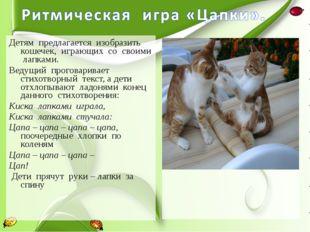 Детям предлагается изобразить кошечек, играющих со своими лапками. Ведущий пр