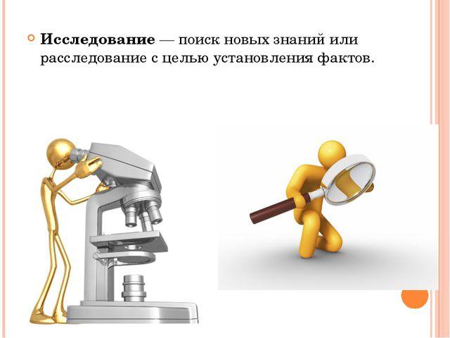 Исследование — поиск новых знаний или расследование с целью установления факт...