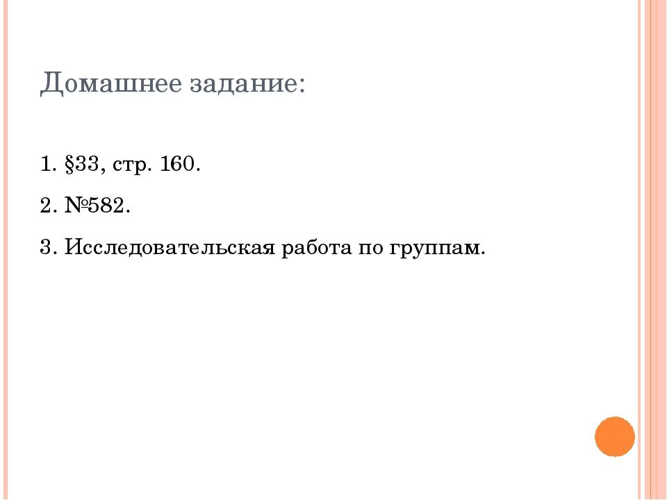 Домашнее задание: 1. §33, стр. 160. 2. №582. 3. Исследовательская работа по...