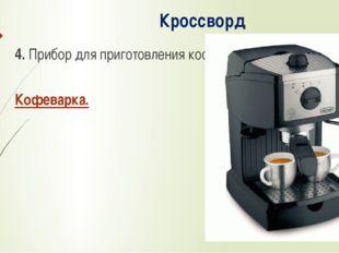 Кроссворд 4. Прибор для приготовления кофе. Кофеварка.