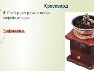 Кроссворд 5. Прибор для размалывания кофейных зерен. Кофемолка.