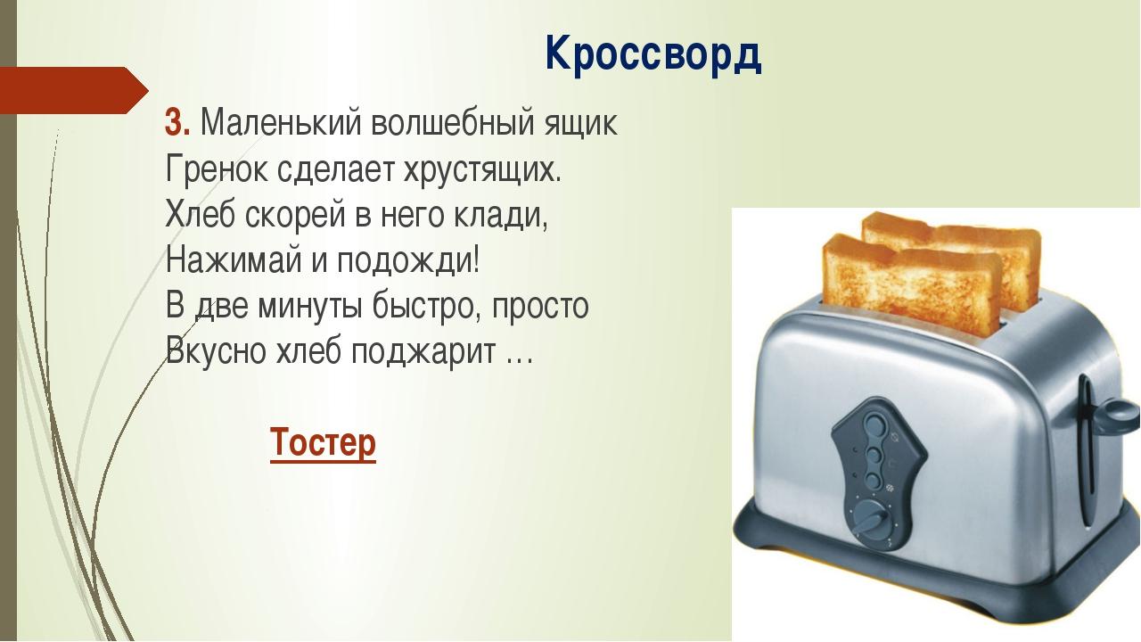 Кроссворд 3. Маленький волшебный ящик Гренок сделает хрустящих. Хлеб скорей в...
