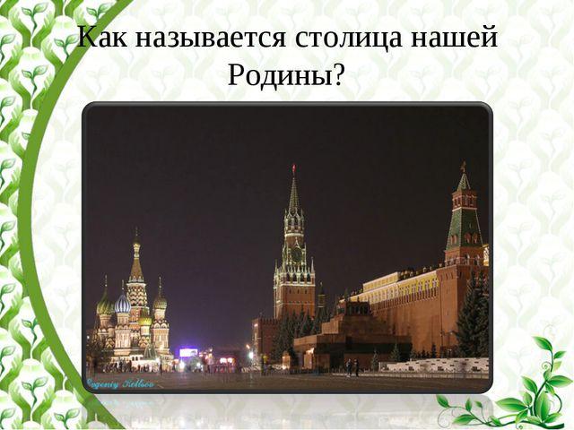 Как называется столица нашей Родины?