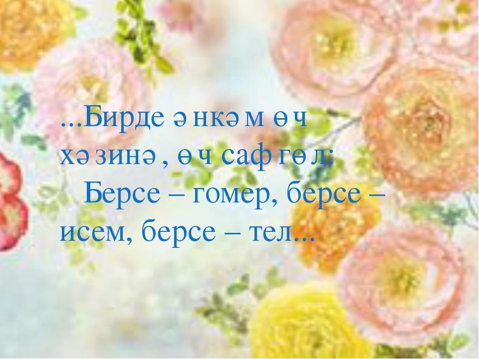 ...Бирде әнкәм өч хәзинә, өч саф гөл: Берсе – гомер, берсе – исем, берсе – т...