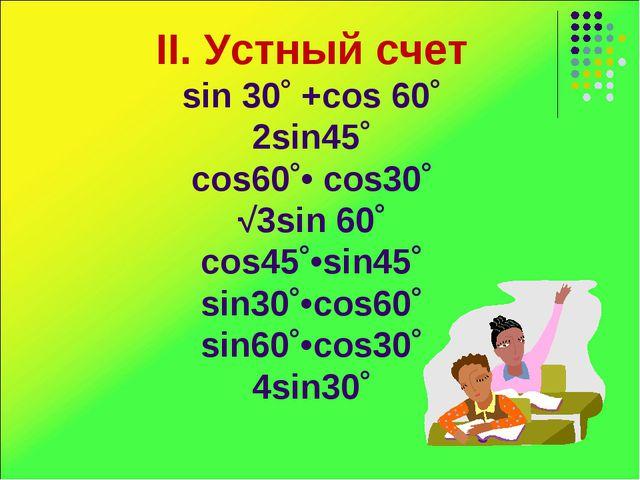 II. Устный счет sin 30˚ +cos 60˚ 2sin45˚ cos60˚• cos30˚ √3sin 60˚ cos45˚•sin4...