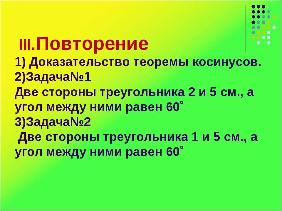 III.Повторение 1) Доказательство теоремы косинусов. 2)Задача№1 Две стороны т...
