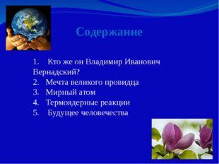 Содержание 1. Кто же он Владимир Иванович Вернадский? 2. Мечта великого прови