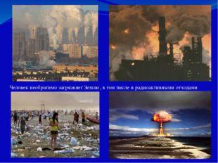 Человек необратимо загрязняет Землю, в том числе и радиоактивными отходами