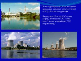 В последующие годы было построено множество атомных электростанций (АЭС) в Ро