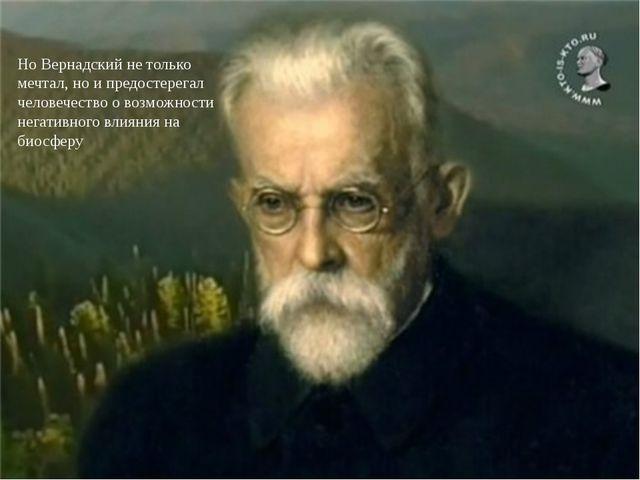 Но Вернадский не только мечтал, но и предостерегал человечество о возможности...
