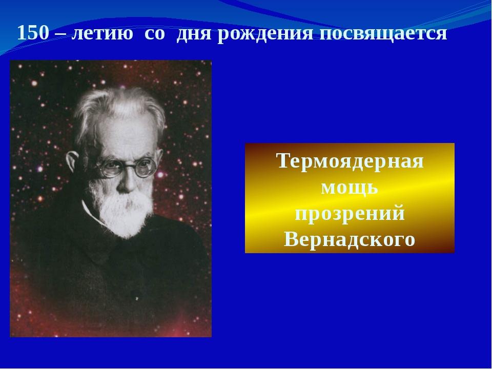 Термоядерная мощь прозрений Вернадского 150 – летию со дня рождения посвящается