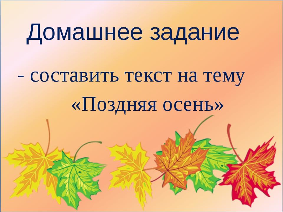 Домашнее задание - составить текст на тему «Поздняя осень»