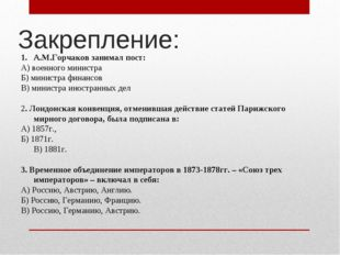 Закрепление: А.М.Горчаков занимал пост: А) военного министра Б) министра фина