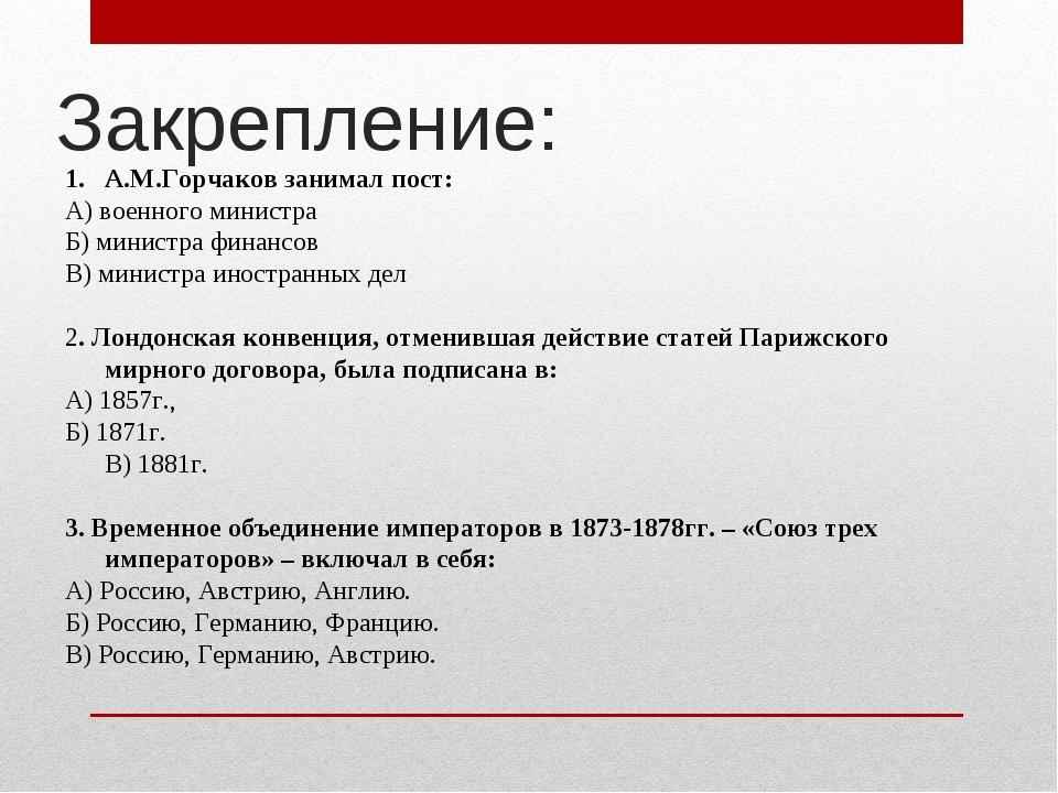 Закрепление: А.М.Горчаков занимал пост: А) военного министра Б) министра фина...