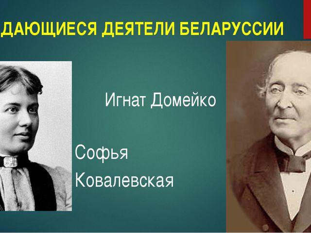 ВЫДАЮЩИЕСЯ ДЕЯТЕЛИ БЕЛАРУССИИ Софья Ковалевская Игнат Домейко