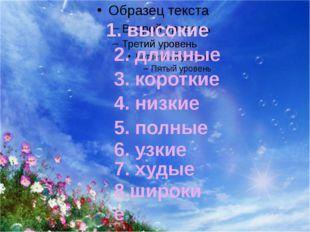 1. высокие 2. длинные 3. короткие 4. низкие 5. полные 6. узкие 7. худые 8.шир