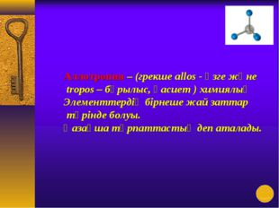Аллотропия – (грекше allos - өзге және tropos – бұрылыс, қасиет ) химиялық Эл
