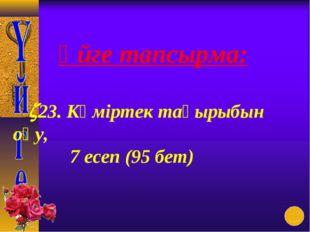 Үйге тапсырма: 23. Көміртек тақырыбын оқу, 7 есеп (95 бет)