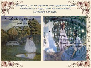 Интересно, что на картинах этих художников дамы изображены у воды, такие же и