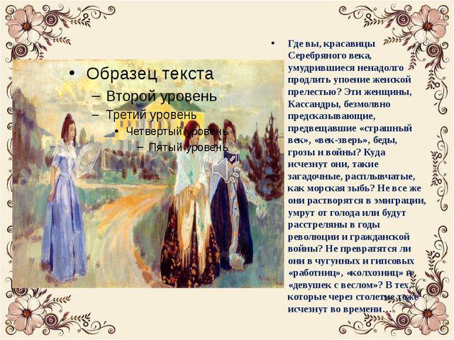 Где вы, красавицы Серебряного века, умудрившиеся ненадолго продлить упоение...