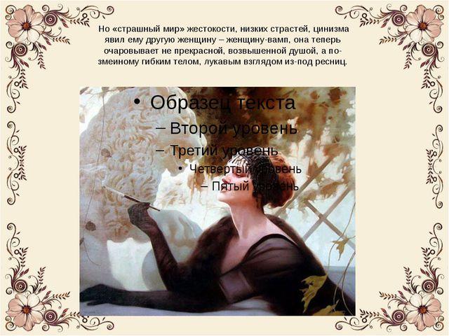 Но «страшный мир» жестокости, низких страстей, цинизма явил ему другую женщи...