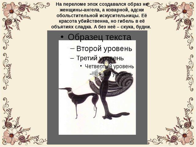 На переломе эпох создавался образ не женщины-ангела, а коварной, адски обольс...