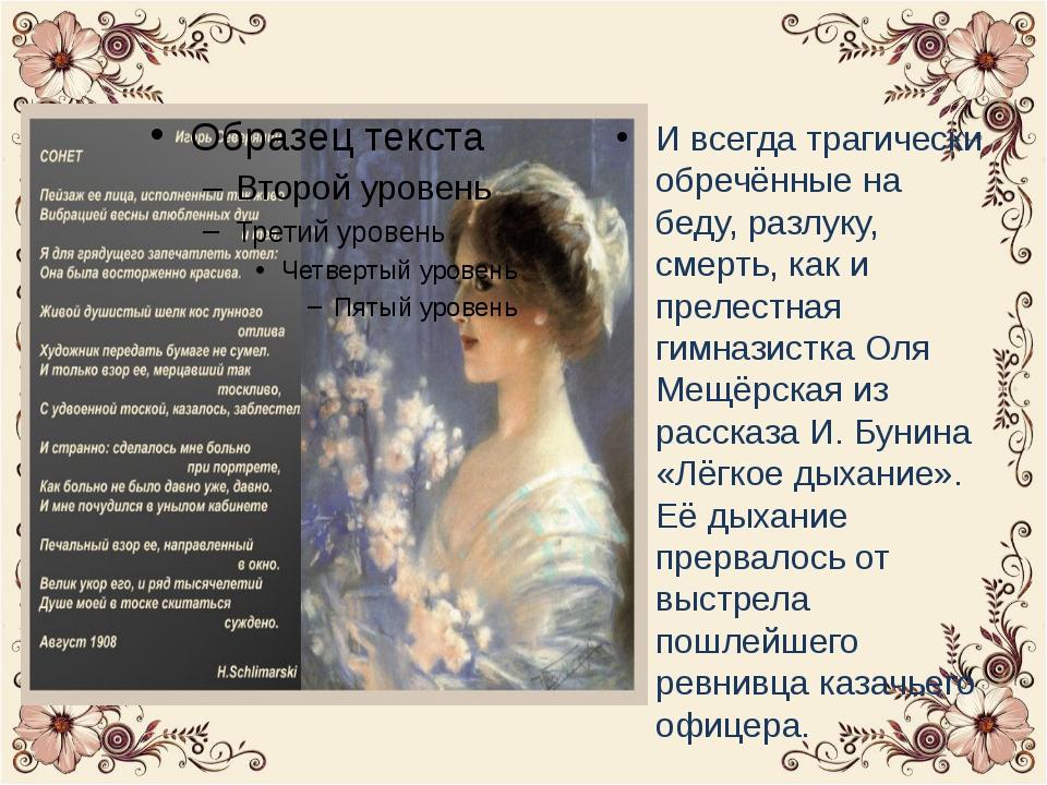 И всегда трагически обречённые на беду, разлуку, смерть, как и прелестная ги...